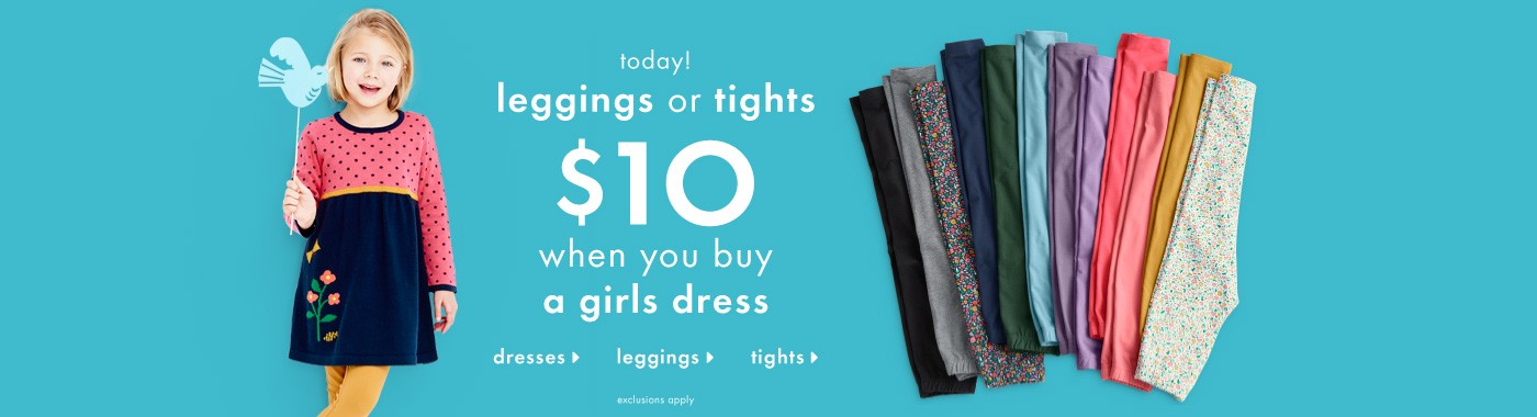 Today! Legging or tight, $10 when you buy a girls dress. Shop dresses, leggings, or tights.