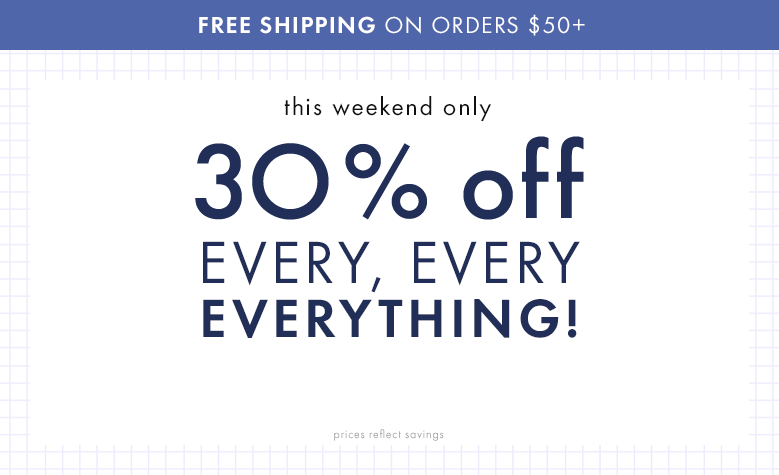 This weekend only 30% off every, every, everything! You've got it, not exclusions! Shop sheets, duvet covers, and quilts. Also, free shipping on orders $50 or more.