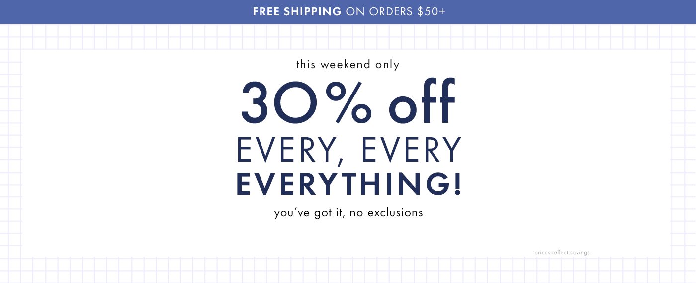 This weekend only 30% off every, every, everything! You've got it, not exclusions! Shop girls, boys, baby, and women. Also, free shipping on orders $50 or more.