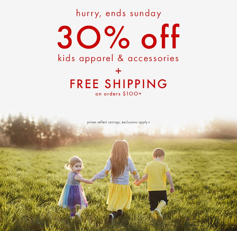 Hurry, ends Sunday. 30% off kids apparel and accessories with free shipping on orders $100 and up. Shop dresses, tops, pants, and accessories! Prices reflect savings, exclusions apply.