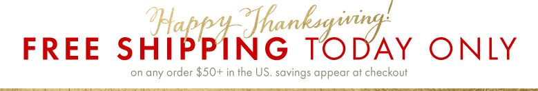 Happy Thanksgiving! Free Shipping Today Only, on any order $50+ in the US, savings appear at checkout