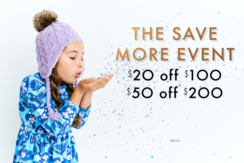 The save more event. $20 off $100. $50 off $200. Shop girls, boys, baby, and women.