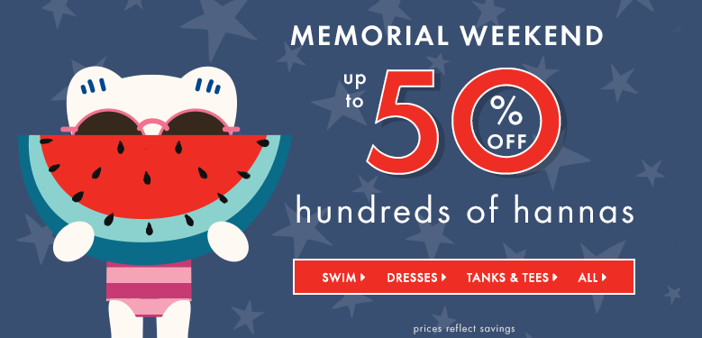 Memorial weekend up to 50% off hundreds of hannas. Shop girls swim, dresses, tanks and tees, and all. Prices reflect savings.
