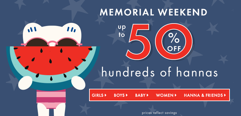 Memorial weekend up to 50% off hundreds of hannas. Shop girls, boys, baby, women, and Hanna & Friends. Prices reflect savings.