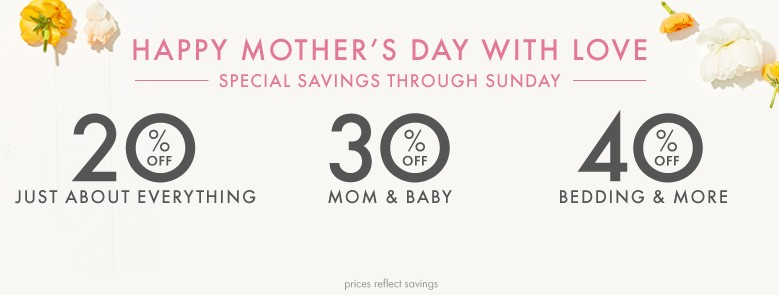 Happy Mother's Day, special savings through Sunday. 20% off just about everything, 30% off mom & baby, 40% off bedding & more. Prices reflect savings.