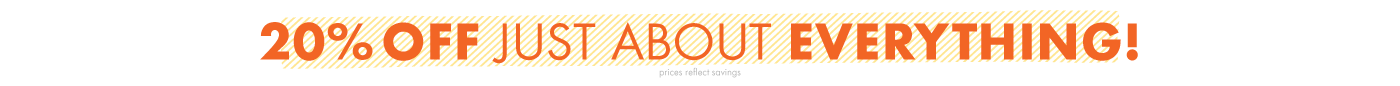 20% off just about everything! Prices reflect savings