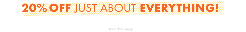 20% Off Just About Everything! Prices reflect savings.