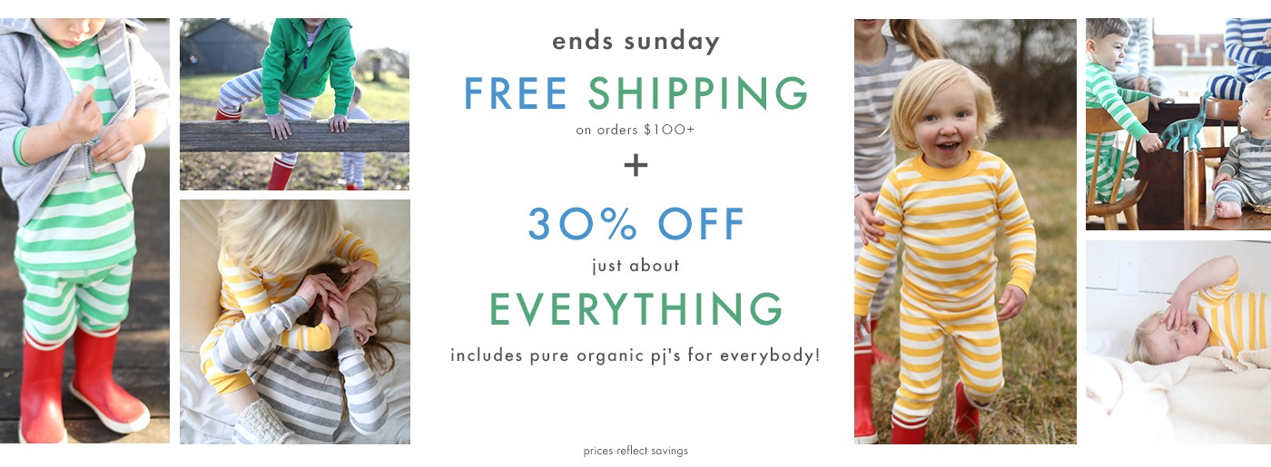 Ends Sunday free shipping on orders $100 or more plus 30% off just about everything. This includes pure organic pj's for everybody! Shop girls, boys, baby, and women. Prices reflect savings.